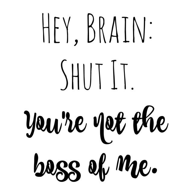 Hey, Brain: Shut It. You're not the boss of me. -- Often Charming