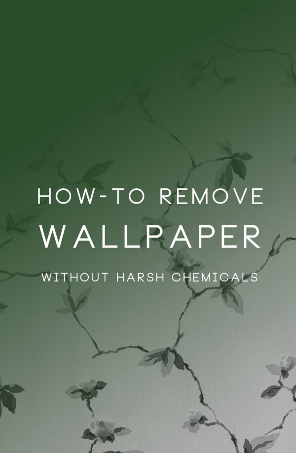 How to remove wallpaper without harsh chemicals.