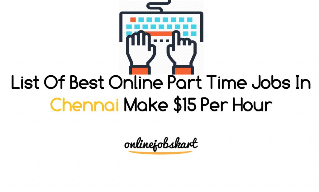 List Of Best Online Part Time Jobs In Chennai Make $15 Per Hour