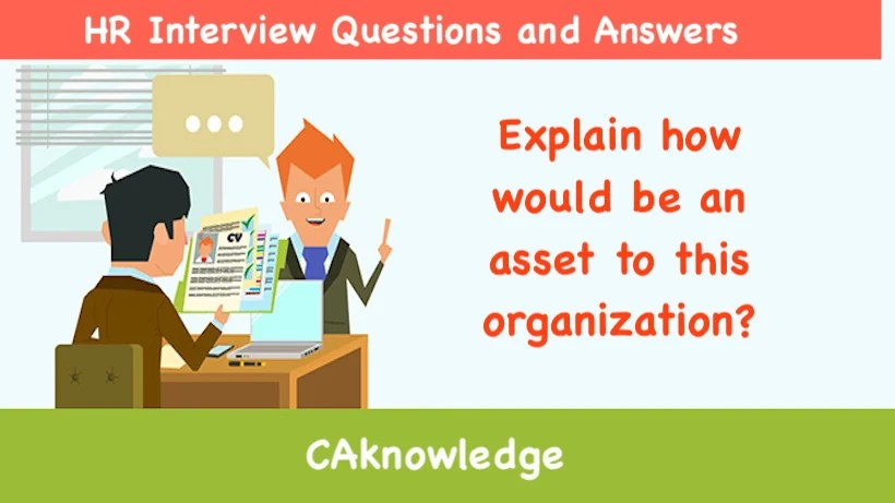 Explain how would be an asset to this organization? - HR Interview