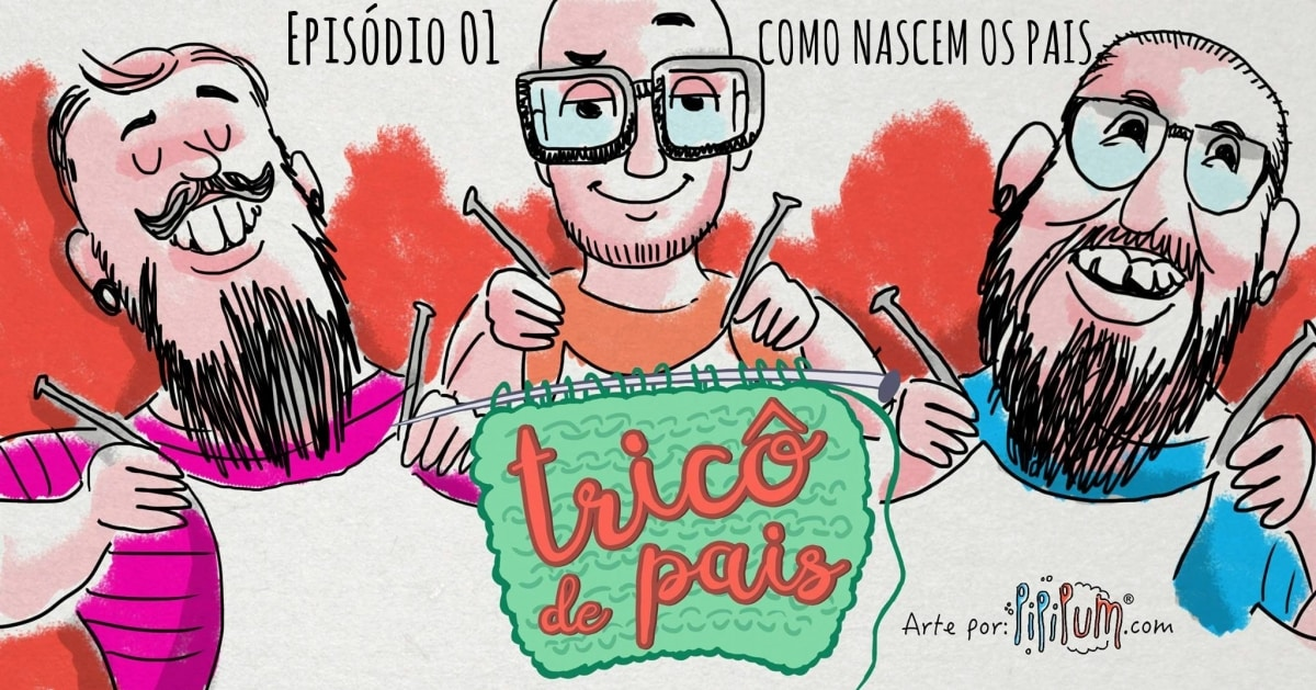 Como Nascem os Pais - Podcast Tricô de Pais 001