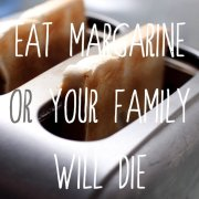 Eat margarine or your family will die