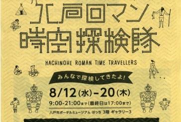 八戸ロマン時空探検隊の展示会がはっちであるよ! 8月12日〜20日