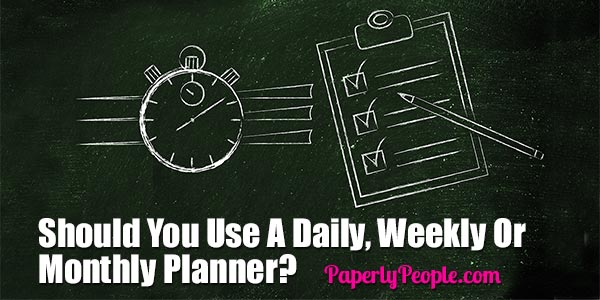 Should You Use A Daily, Weekly Or Monthly Planner? Paperly People