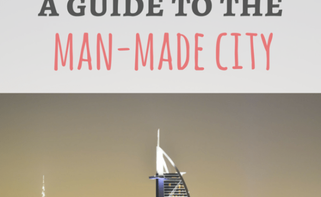 Dubai Travel Guide The Man Made City In The Desert