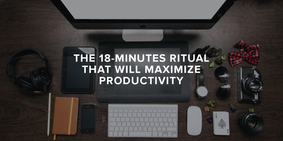 The 18-Minutes Ritual that Will Maximize Productivity