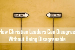 How Christian Leaders Can Disagree Without Being Disagreeable