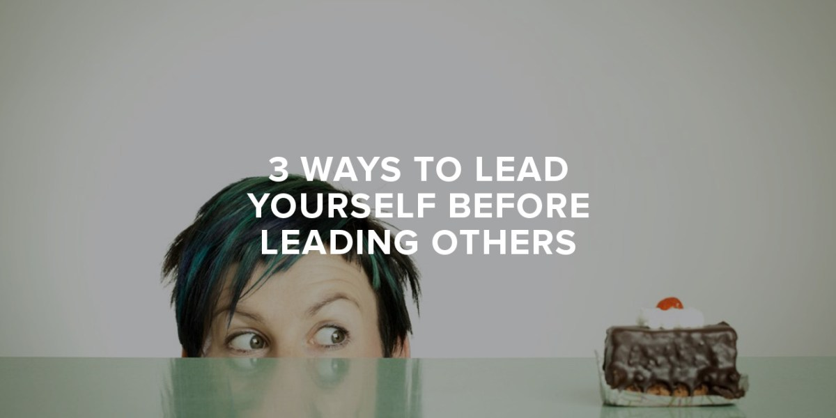 Three Ways to Lead Yourself Before Leading Others
