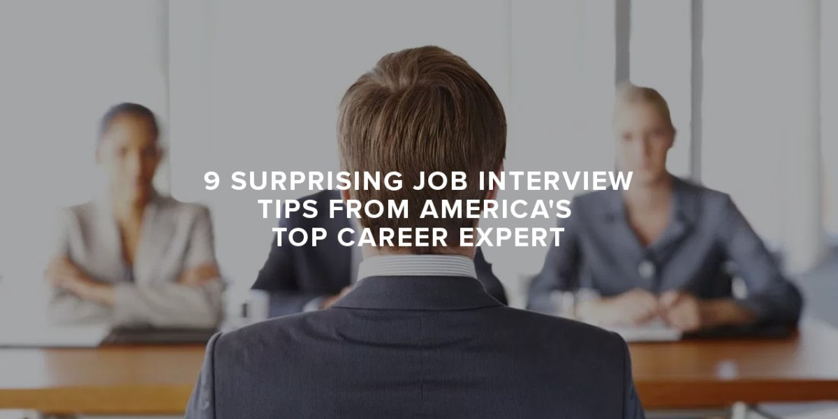 9 Surprising Job Interview Tips from America's Top Career Expert