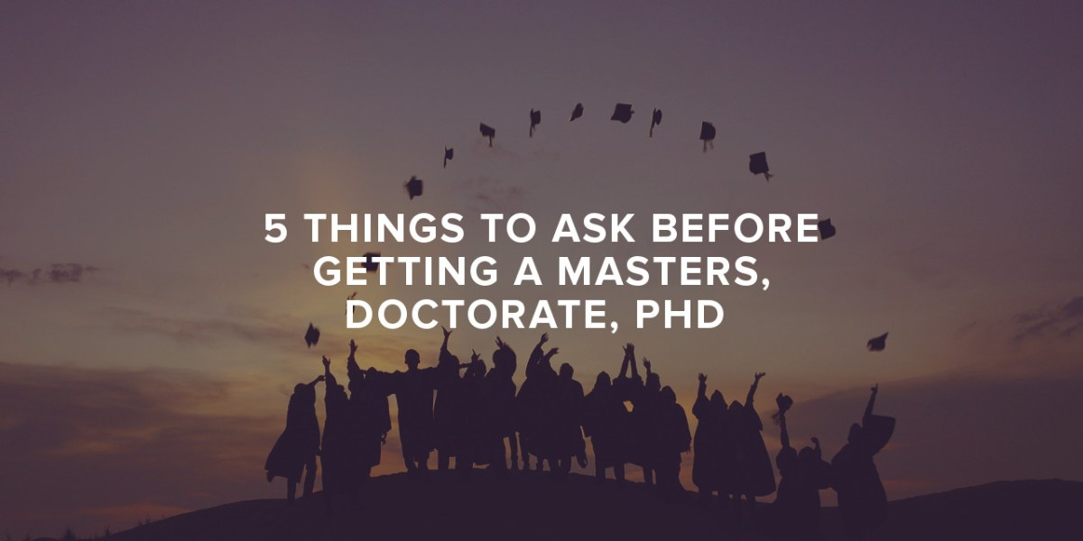 5 Things to Ask Before Getting a Masters, Doctorate or Ph.D
