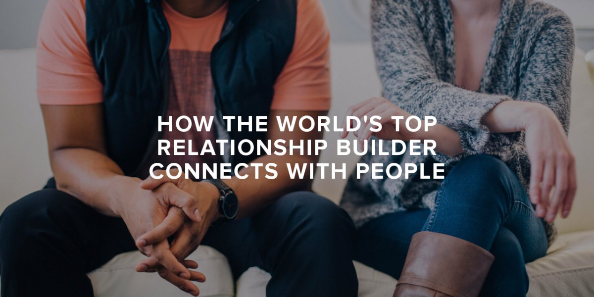 How The World's Top Relationship Builder Connects with People