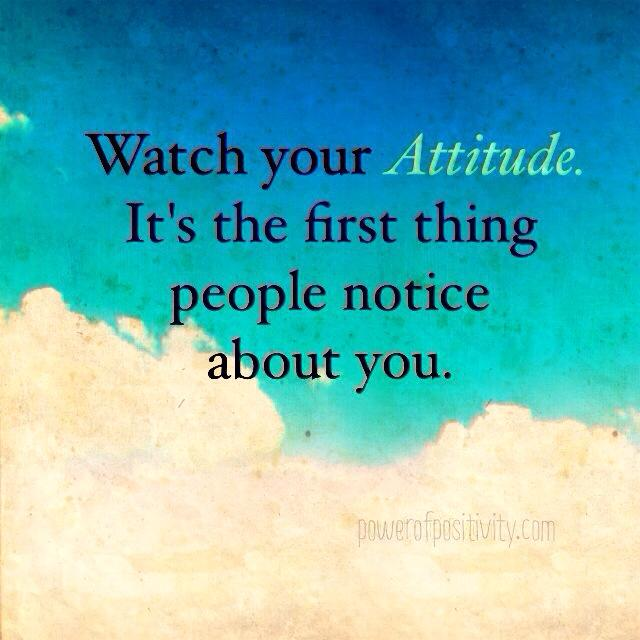 Watch your attitude it\u0027s the first thing people notice about you