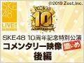 【月額会員特典】SKE48 10周年記念特別公演 コメンタリー映像(濃いめ)後編
