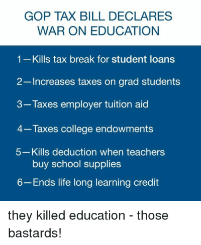 GOP TAX BILL DECLARES WAR ON EDUCATION 1-Kills Tax Break for Student Loans 2 Increases Taxes on ...