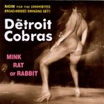 THE DETROIT COBRAS – Mink, Rat or Rabbit