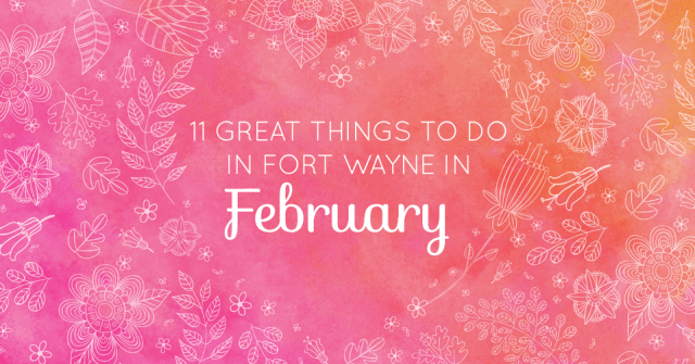 what to do in fort wayne february 2017