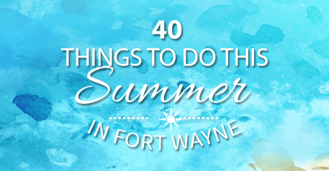 40 things to do summer fort wayne
