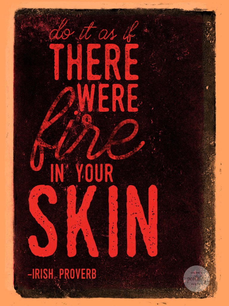 """Do it as if there were fire in your skin."" - Irish Proverb"