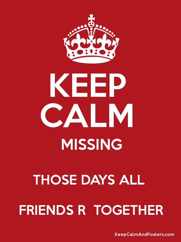 KEEP CALM MISSING THOSE DAYS ALL FRIENDS R TOGETHER - Keep Calm and - missing poster generator