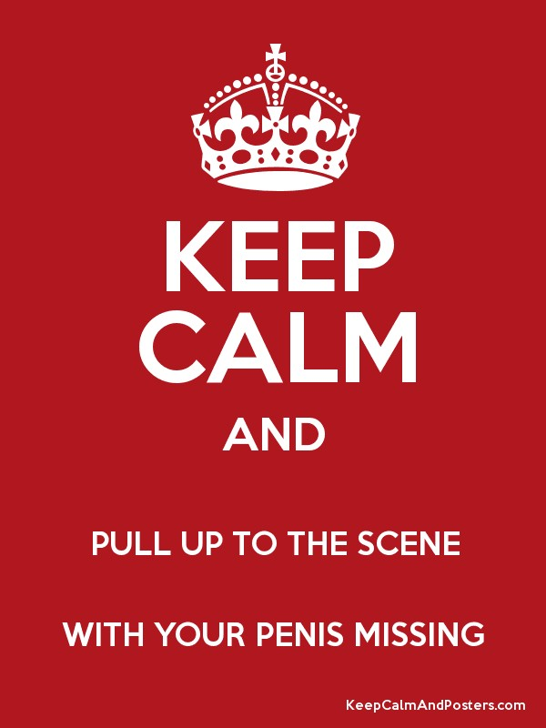 KEEP CALM AND PULL UP TO THE SCENE WITH YOUR PENIS MISSING - Keep - missing poster generator