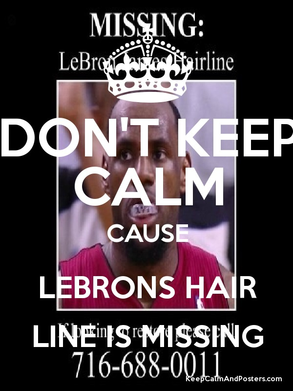 DON\u0027T KEEP CALM CAUSE LEBRONS HAIR LINE IS MISSING - Keep Calm and