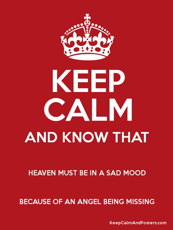 KEEP CALM AND KNOW THAT HEAVEN MUST BE IN A SAD MOOD BECAUSE OF AN