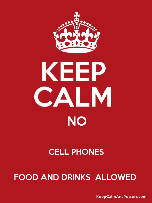 KEEP CALM NO CELL PHONES FOOD AND DRINKS ALLOWED - Keep Calm and