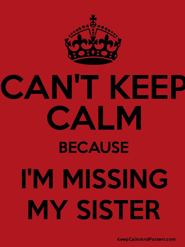 CAN\u0027T KEEP CALM BECAUSE I\u0027M MISSING MY SISTER - Keep Calm and - missing poster generator