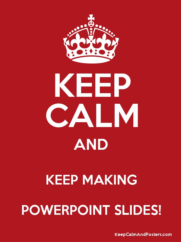 KEEP CALM AND KEEP MAKING POWERPOINT SLIDES! - Keep Calm and Posters