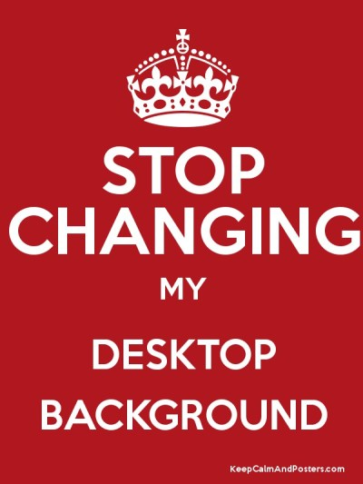 STOP CHANGING MY DESKTOP BACKGROUND - Keep Calm and Posters Generator, Maker For Free ...