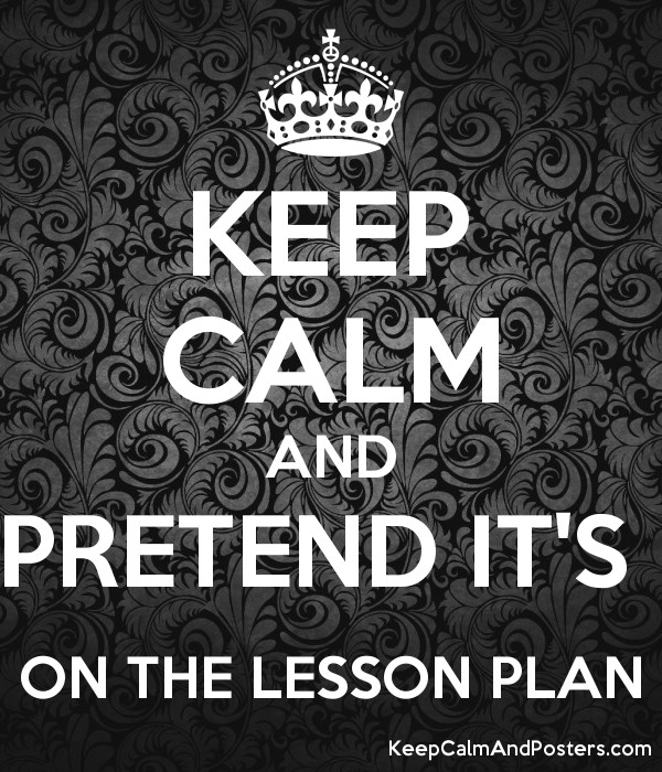 KEEP CALM AND PRETEND IT\u0027S ON THE LESSON PLAN - Keep Calm and