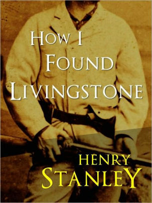 HOW I FOUND LIVINGSTONE by SIR HENRY MORTON STANLEY (Special - dr livingstone i presume book
