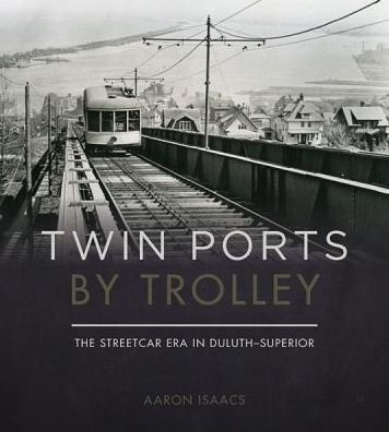Twin Ports by Trolley The Streetcar Era in Duluth_Superior by Aaron