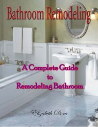 Bathroom Remodeling : A Complete Guide to Remodeling ...