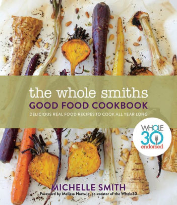 The Whole Smiths Good Food Cookbook Whole30 Endorsed, Delicious