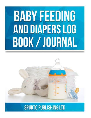 Baby Feeding and Diapers Log Book / Journal by Spudtc Publishing Ltd