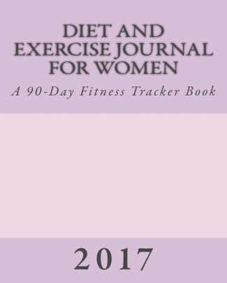 Diet and Exercise Journal for Women 2017 A 90-Day Fitness Tracker