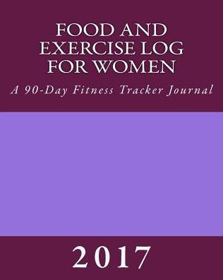 Food and Exercise Log for Women 2017 A 90-Day Fitness Tracker
