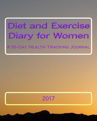 Diet and Exercise Diary for Women 2017 A 90-Day Health Tracking