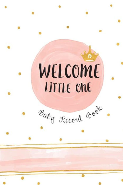 Welcome Little One - Baby Record Book Baby\u0027s Daily Log Book, Track