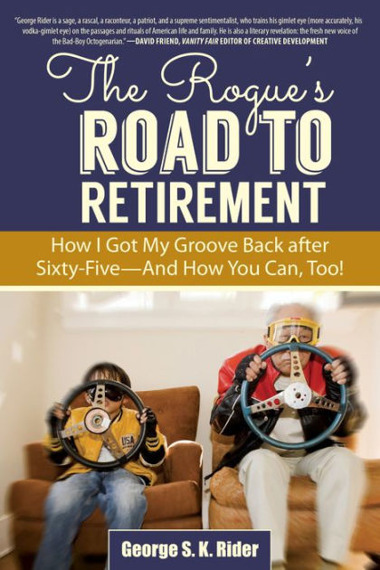 The Rogue\u0027s Road to Retirement How I Got My Groove Back after Sixty