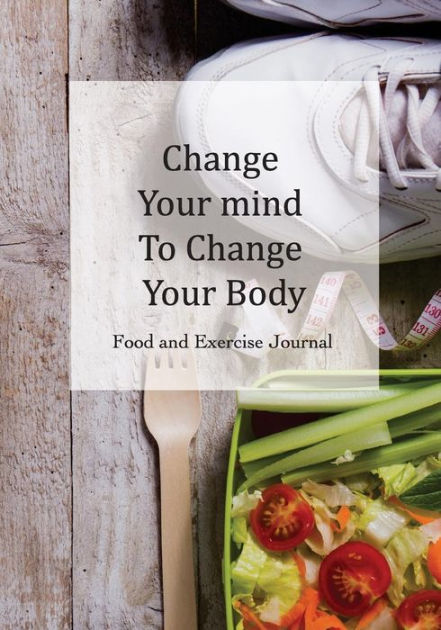 Food and Exercise Journal Change Your mind To Change Your Body