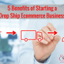 5 Benefits Of Starting A Drop Ship Ecommerce Business