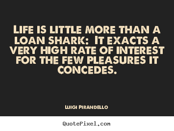 Life quotes - Life is little more than a loan shark: it..