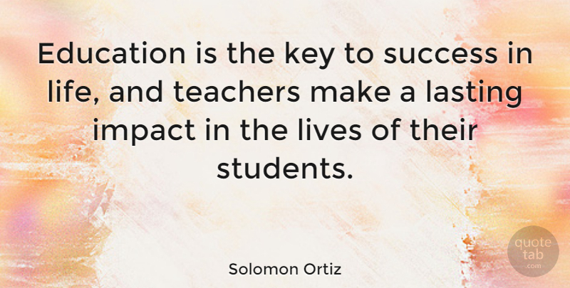 Solomon Ortiz Education is the key to success in life, and teachers