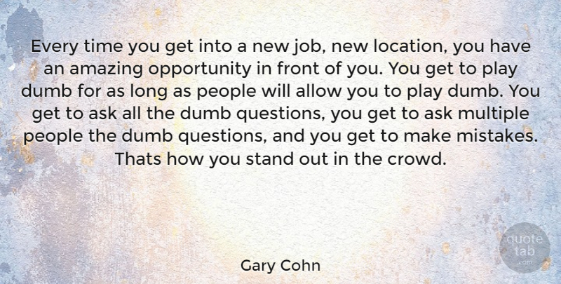 Gary Cohn Every time you get into a new job, new location, you have