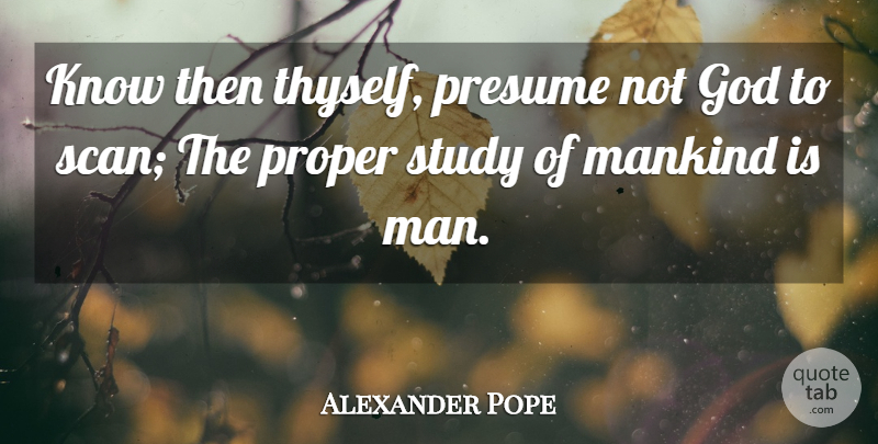 Alexander Pope Know then thyself, presume not God to scan; The
