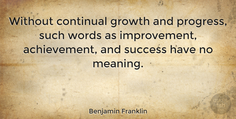 Benjamin Franklin Without continual growth and progress, such words - words for achievement