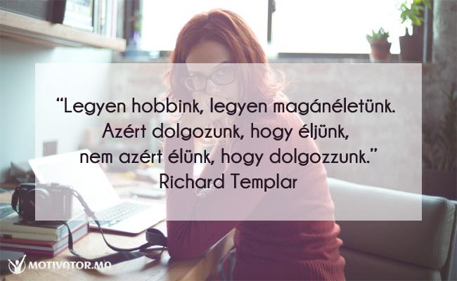 Legyen hobbink, legyen magánéletünk. Azért dolgozunk, hogy éljünk, nem azért élünk, hogy dolgozzunk. Richard Templar