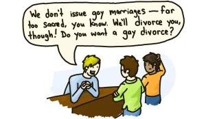 no gay marriages, far too sacred, we only do gay divorces